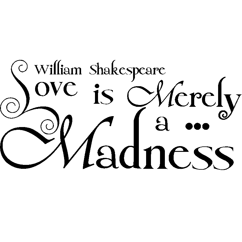 madness in love in william shakespeare Shakespeare uses such words as 'mad' and 'madness' more often in twelfth ily understood by all members of the audience what, in fact, did shakespeare mean by the term i believe that he meant by 'madness' something like 'a state of illusion, it is possible for orsino to develop an unconscious love for viola as a.